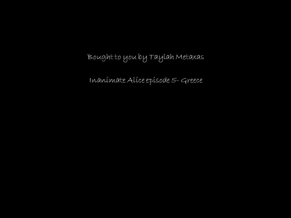 Bought to you by Taylah Metaxas Inanimate Alice episode 5- Greece
