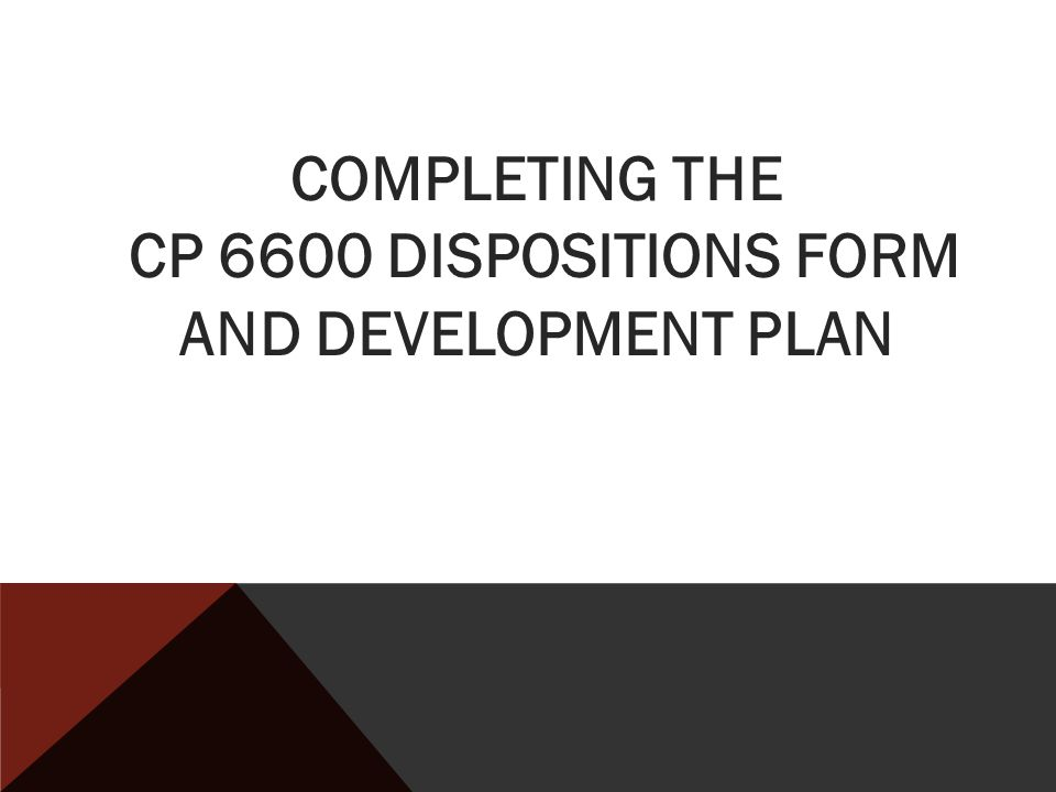 COMPLETING THE CP 6600 DISPOSITIONS FORM AND DEVELOPMENT PLAN