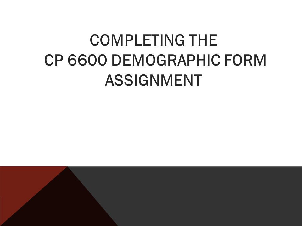COMPLETING THE CP 6600 DEMOGRAPHIC FORM ASSIGNMENT