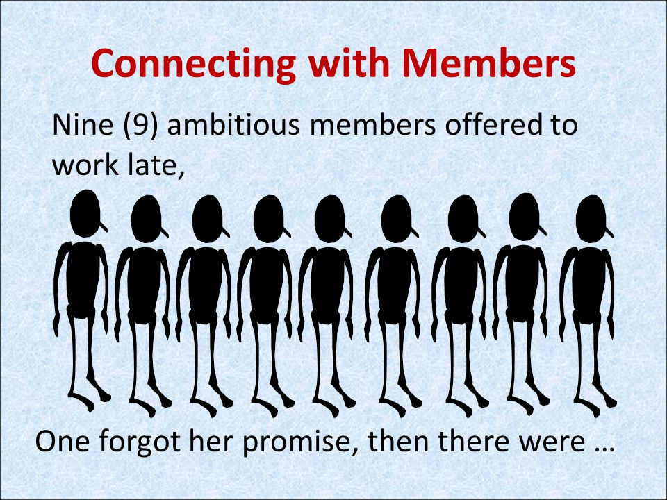 Connecting with Members Nine (9) ambitious members offered to work late, One forgot her promise, then there were …