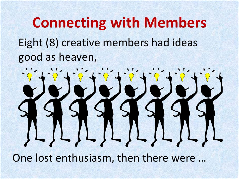 Connecting with Members Eight (8) creative members had ideas good as heaven, One lost enthusiasm, then there were …
