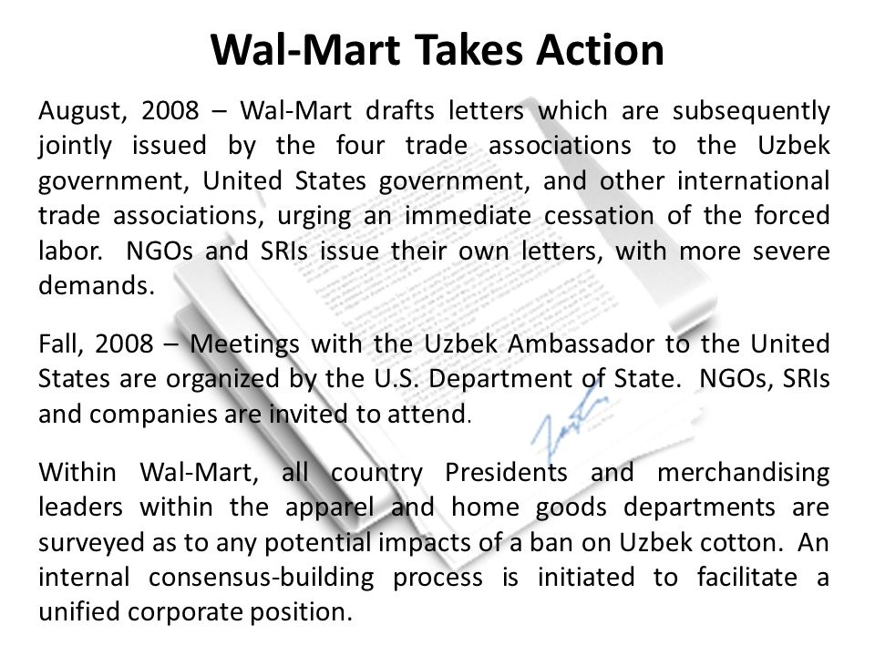 August, 2008 – Wal-Mart drafts letters which are subsequently jointly issued by the four trade associations to the Uzbek government, United States government, and other international trade associations, urging an immediate cessation of the forced labor.