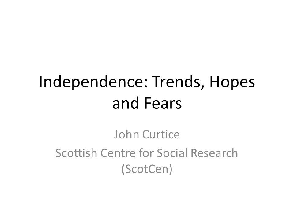Independence: Trends, Hopes and Fears John Curtice Scottish Centre for Social Research (ScotCen)