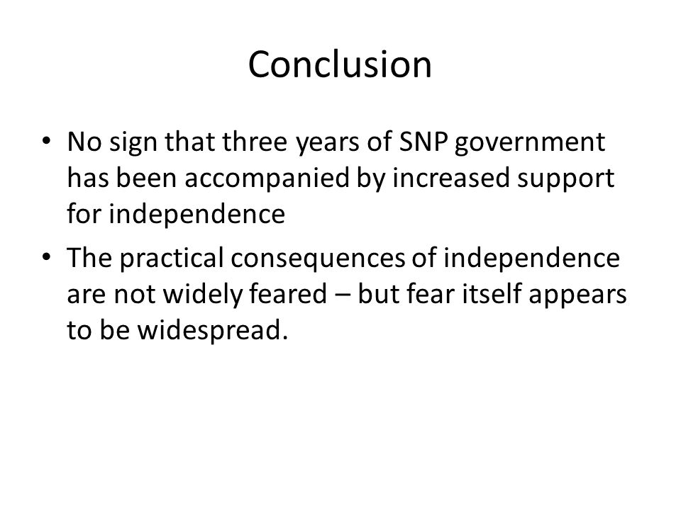Conclusion No sign that three years of SNP government has been accompanied by increased support for independence The practical consequences of independence are not widely feared – but fear itself appears to be widespread.