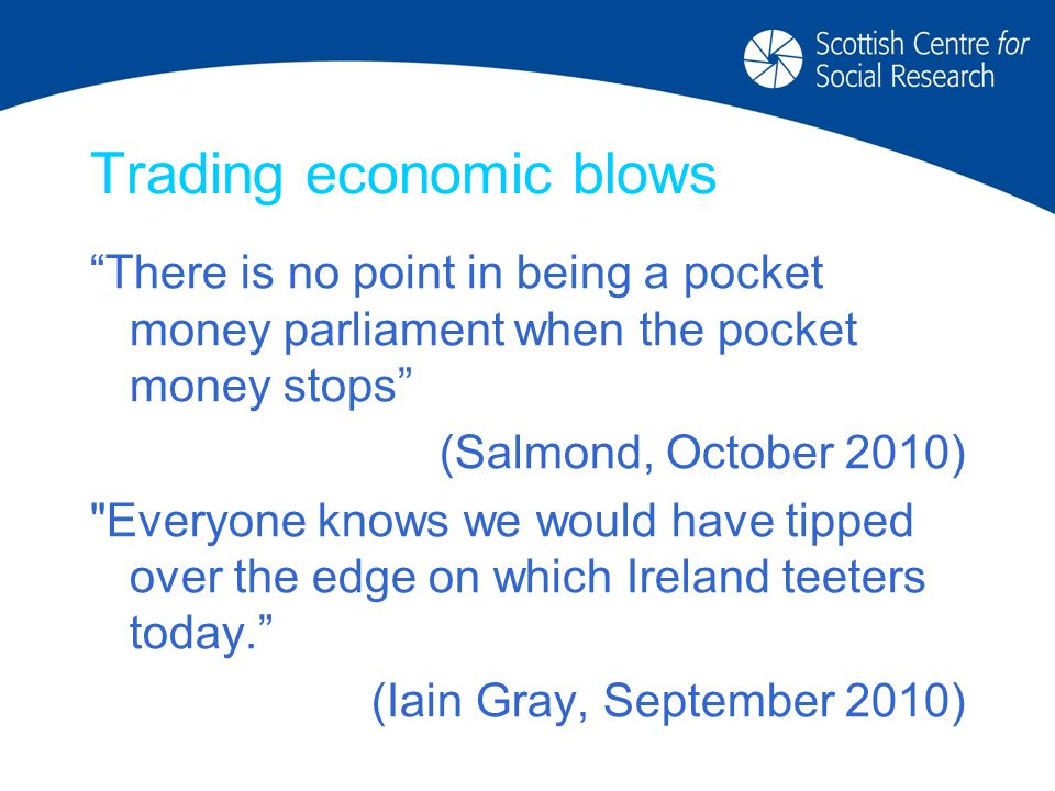 Trading economic blows There is no point in being a pocket money parliament when the pocket money stops (Salmond, October 2010) Everyone knows we would have tipped over the edge on which Ireland teeters today. (Iain Gray, September 2010)