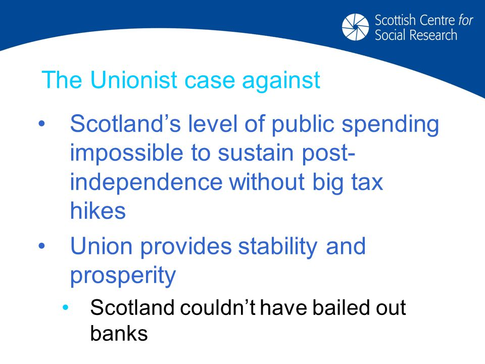 The Unionist case against Scotland's level of public spending impossible to sustain post- independence without big tax hikes Union provides stability and prosperity Scotland couldn't have bailed out banks