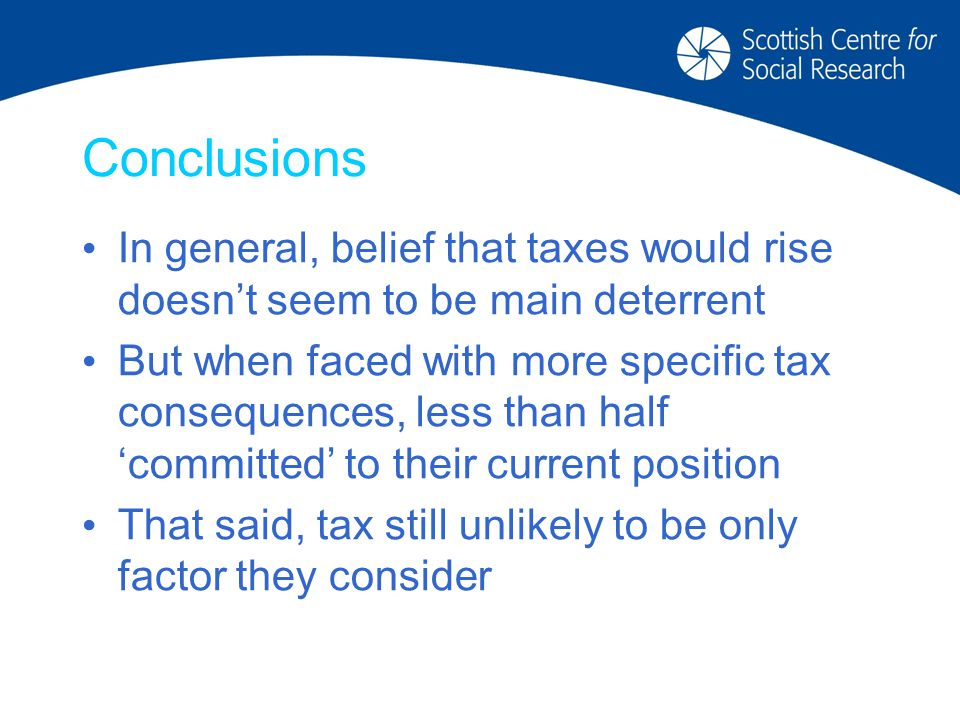 Conclusions In general, belief that taxes would rise doesn't seem to be main deterrent But when faced with more specific tax consequences, less than half 'committed' to their current position That said, tax still unlikely to be only factor they consider