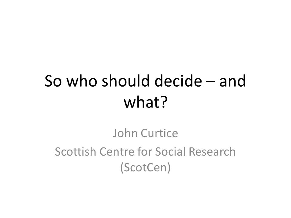 So who should decide – and what? John Curtice Scottish Centre for Social Research (ScotCen)
