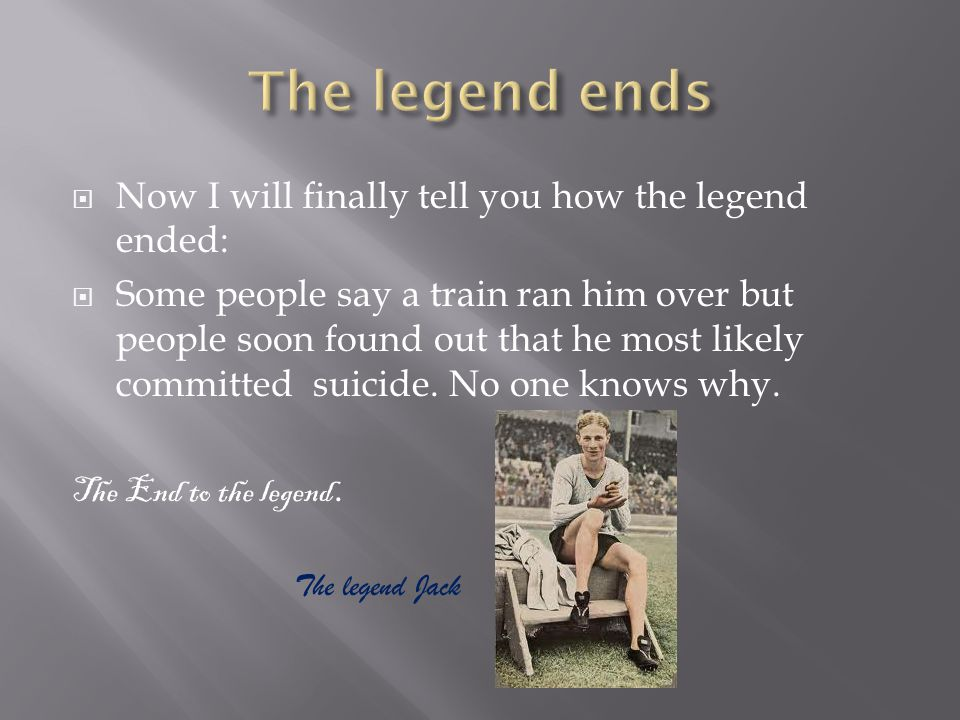  Now I will finally tell you how the legend ended:  Some people say a train ran him over but people soon found out that he most likely committed sui