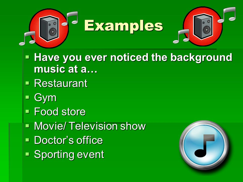Examples  Have you ever noticed the background music at a…  Restaurant  Gym  Food store  Movie/ Television show  Doctor's office  Sporting event