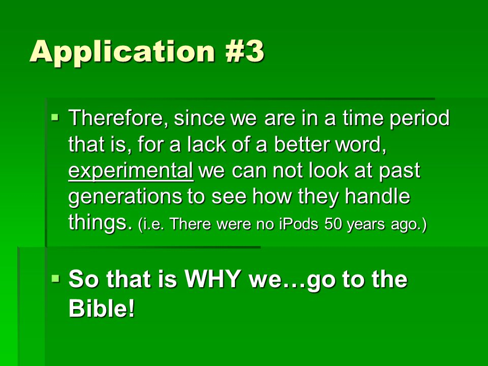 Application #3  Therefore, since we are in a time period that is, for a lack of a better word, experimental we can not look at past generations to see how they handle things.