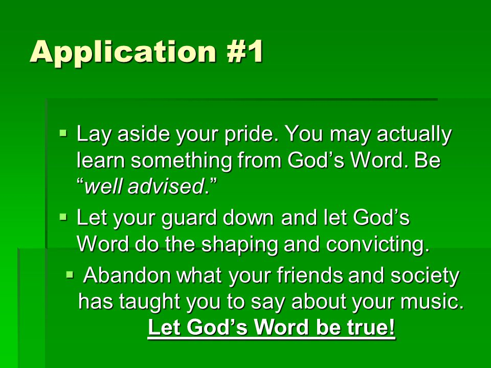Application #1  Lay aside your pride. You may actually learn something from God's Word.