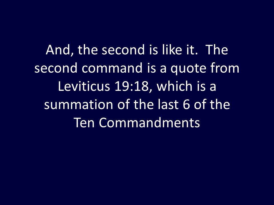 And, the second is like it. The second command is a quote from Leviticus 19:18, which is a summation of the last 6 of the Ten Commandments