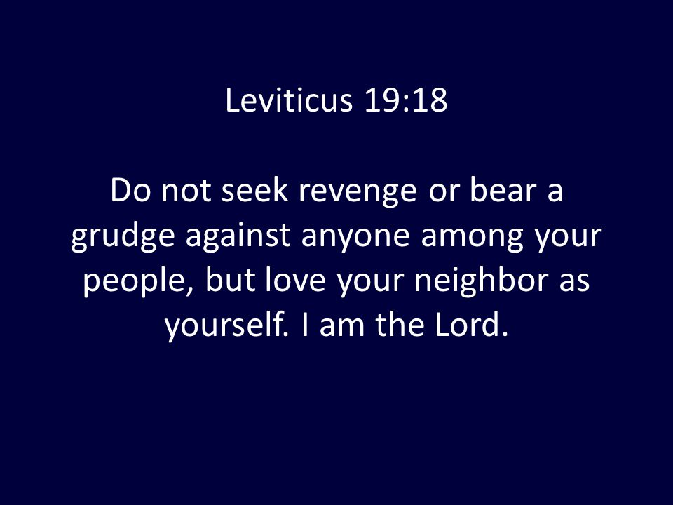 Leviticus 19:18 Do not seek revenge or bear a grudge against anyone among your people, but love your neighbor as yourself. I am the Lord.