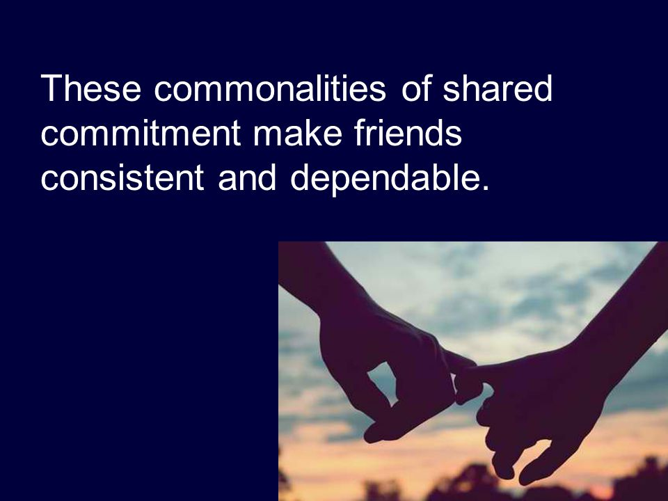 These commonalities of shared commitment make friends consistent and dependable.