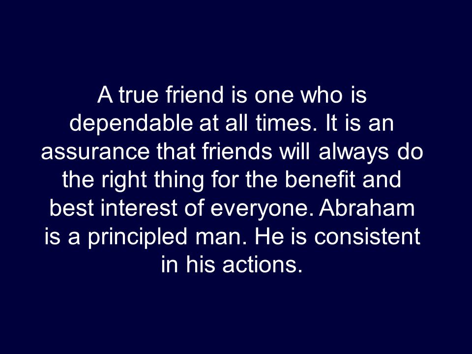 A true friend is one who is dependable at all times. It is an assurance that friends will always do the right thing for the benefit and best interest