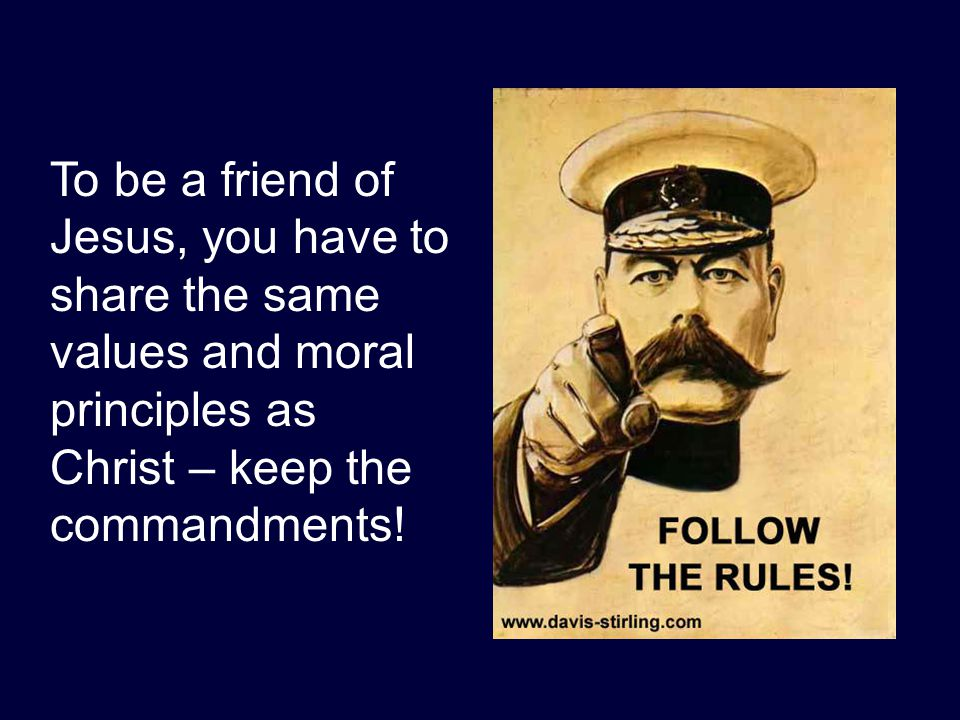 To be a friend of Jesus, you have to share the same values and moral principles as Christ – keep the commandments!