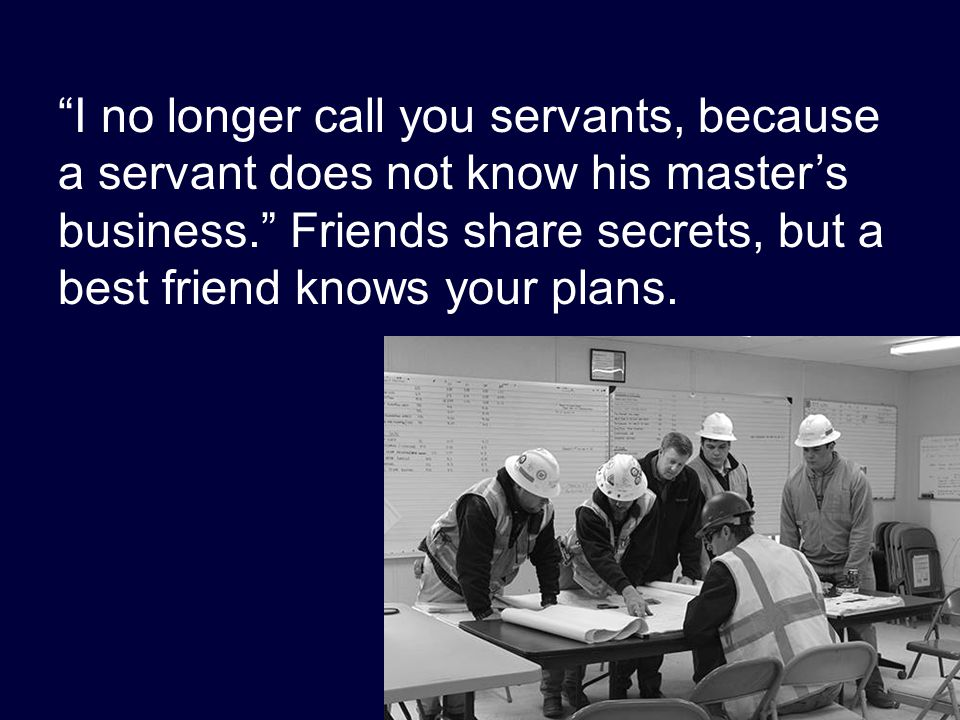 """I no longer call you servants, because a servant does not know his master's business."" Friends share secrets, but a best friend knows your plans."