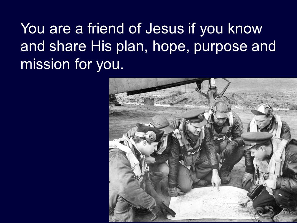 You are a friend of Jesus if you know and share His plan, hope, purpose and mission for you.