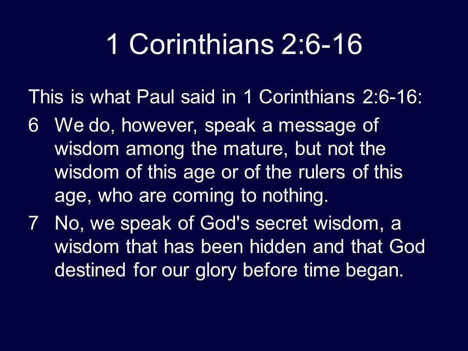 1 Corinthians 2:6-16 This is what Paul said in 1 Corinthians 2:6-16: 6We do, however, speak a message of wisdom among the mature, but not the wisdom o