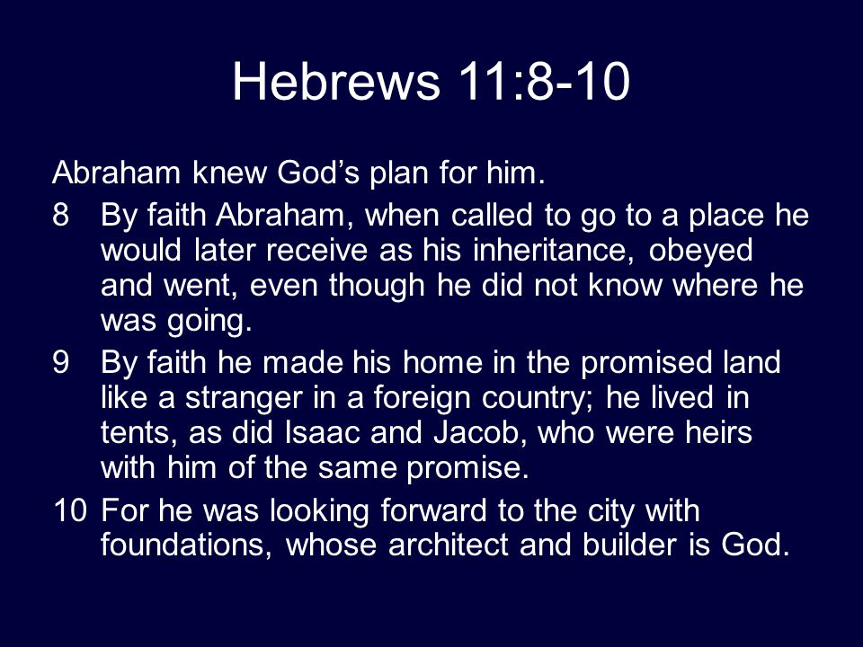 Hebrews 11:8-10 Abraham knew God's plan for him. 8By faith Abraham, when called to go to a place he would later receive as his inheritance, obeyed and