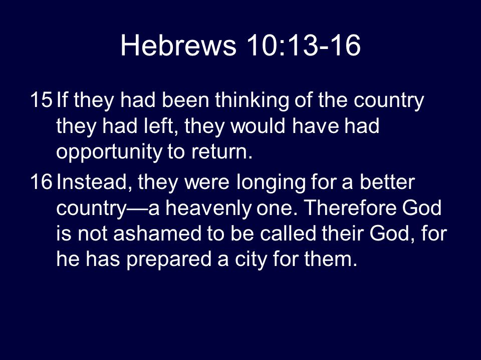 Hebrews 10:13-16 15If they had been thinking of the country they had left, they would have had opportunity to return. 16Instead, they were longing for