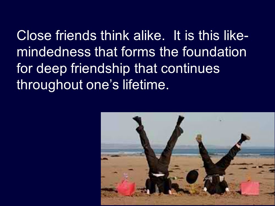 Close friends think alike. It is this like- mindedness that forms the foundation for deep friendship that continues throughout one's lifetime.