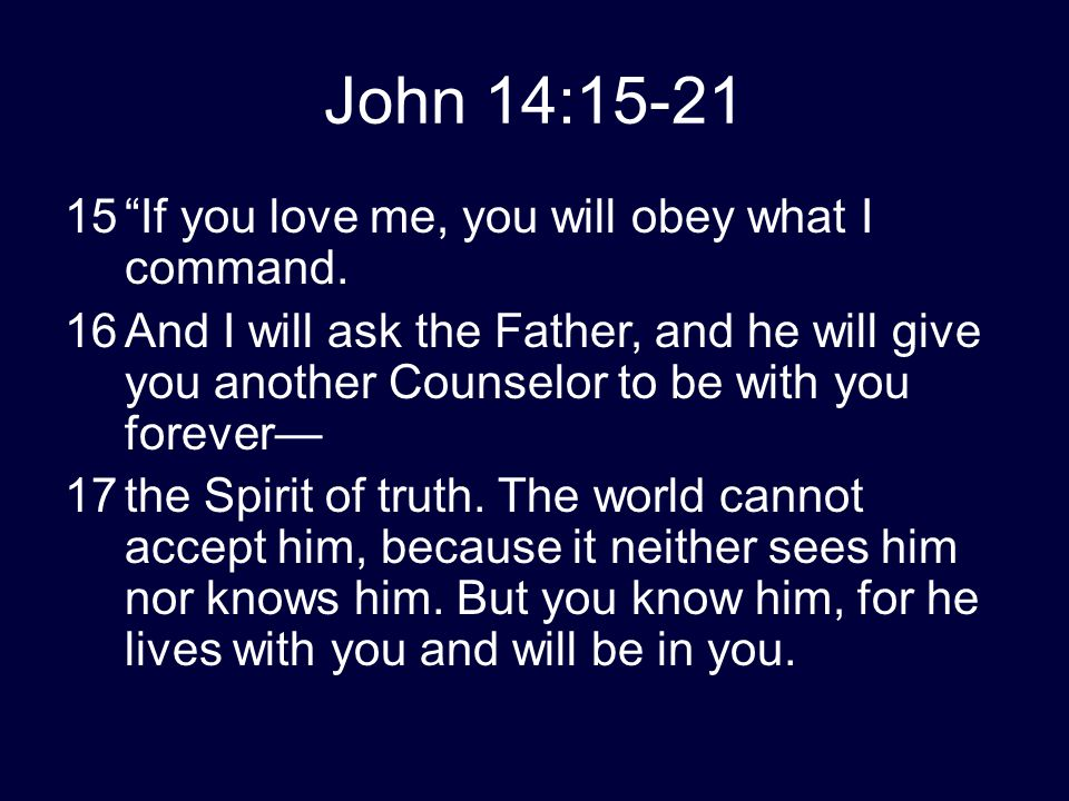 "John 14:15-21 15""If you love me, you will obey what I command. 16And I will ask the Father, and he will give you another Counselor to be with you fore"