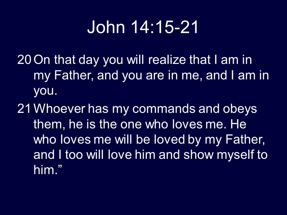John 14:15-21 20On that day you will realize that I am in my Father, and you are in me, and I am in you. 21Whoever has my commands and obeys them, he