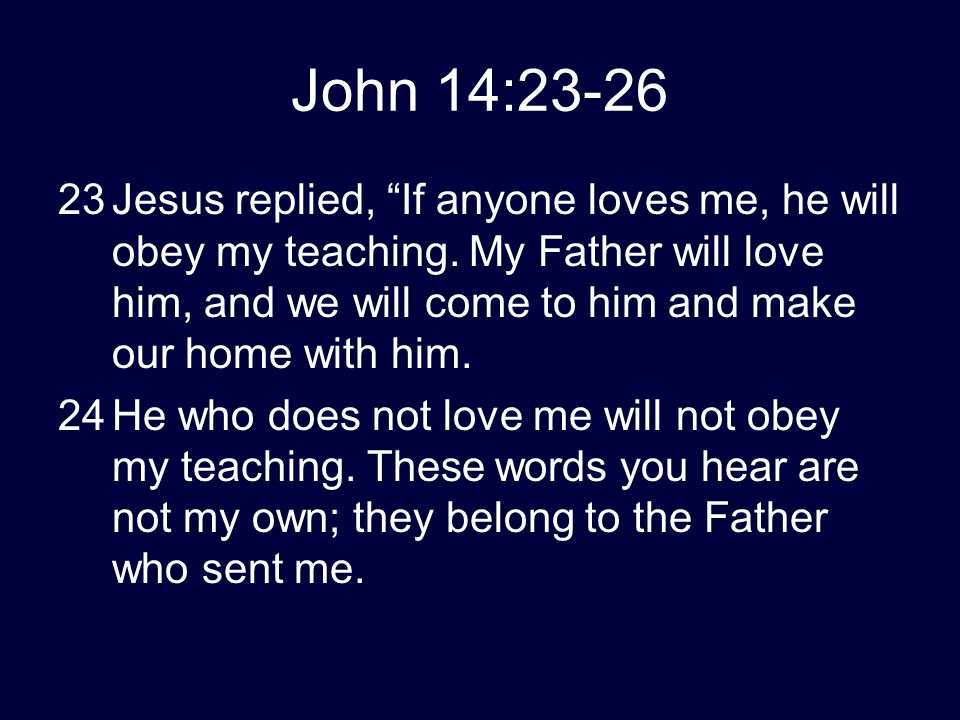 "John 14:23-26 23Jesus replied, ""If anyone loves me, he will obey my teaching. My Father will love him, and we will come to him and make our home with"