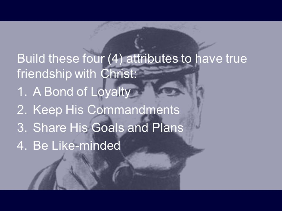 Build these four (4) attributes to have true friendship with Christ: 1.A Bond of Loyalty 2.Keep His Commandments 3.Share His Goals and Plans 4.Be Like