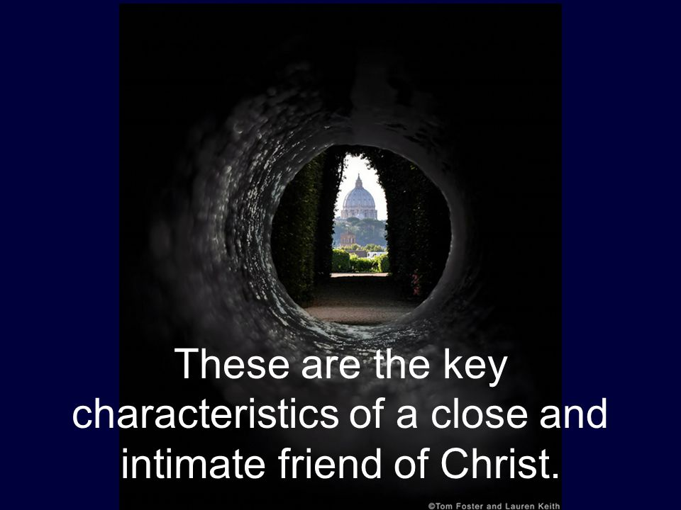 These are the key characteristics of a close and intimate friend of Christ.