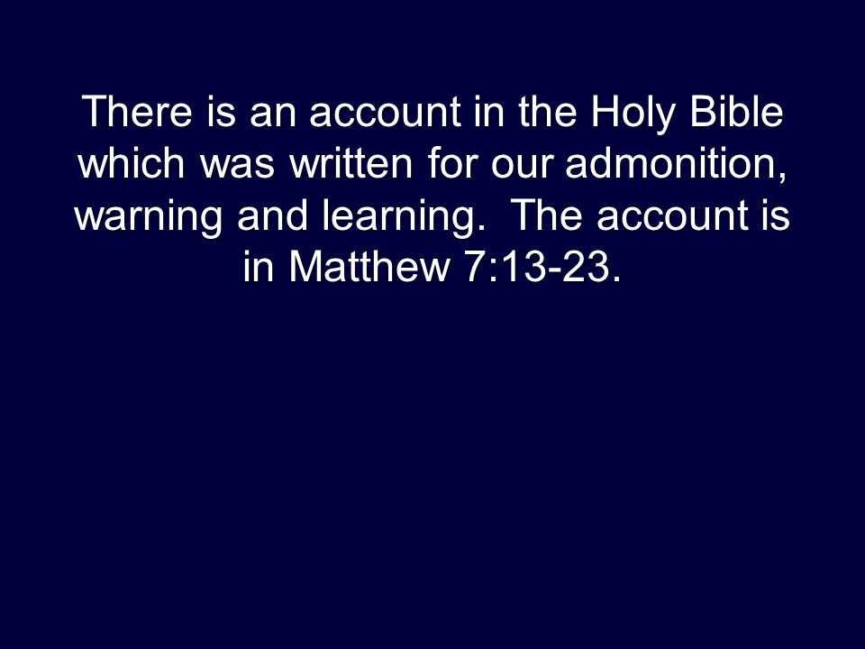 There is an account in the Holy Bible which was written for our admonition, warning and learning. The account is in Matthew 7:13-23.