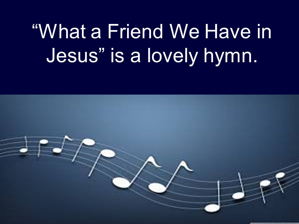 """What a Friend We Have in Jesus"" is a lovely hymn."