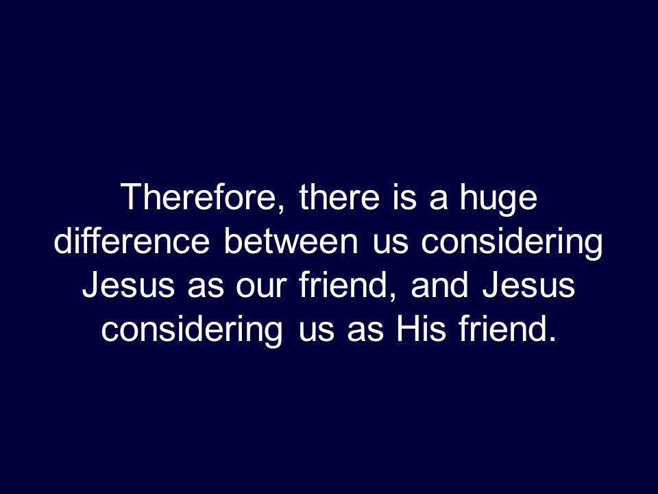 Therefore, there is a huge difference between us considering Jesus as our friend, and Jesus considering us as His friend.