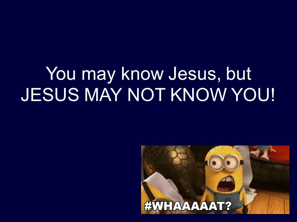 You may know Jesus, but JESUS MAY NOT KNOW YOU!