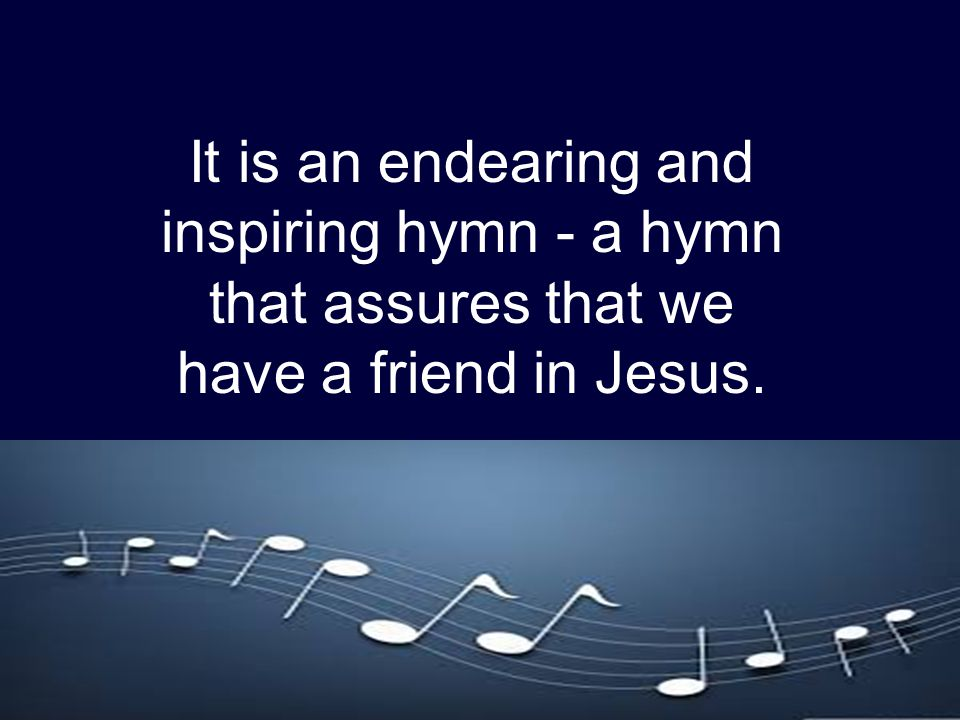 It is an endearing and inspiring hymn - a hymn that assures that we have a friend in Jesus.