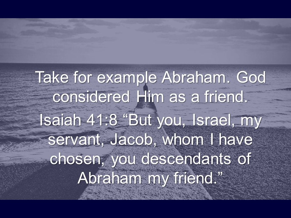 "Take for example Abraham. God considered Him as a friend. Isaiah 41:8 ""But you, Israel, my servant, Jacob, whom I have chosen, you descendants of Abra"