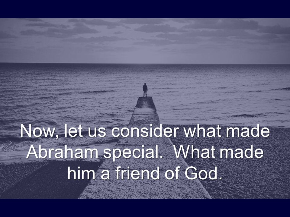 Now, let us consider what made Abraham special. What made him a friend of God.