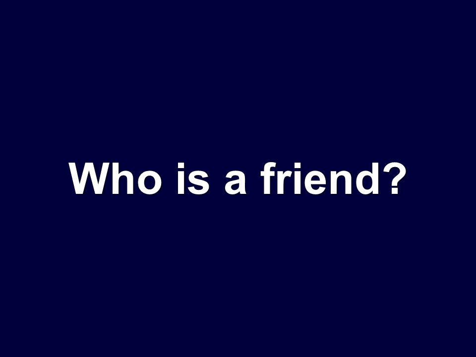 Who is a friend?