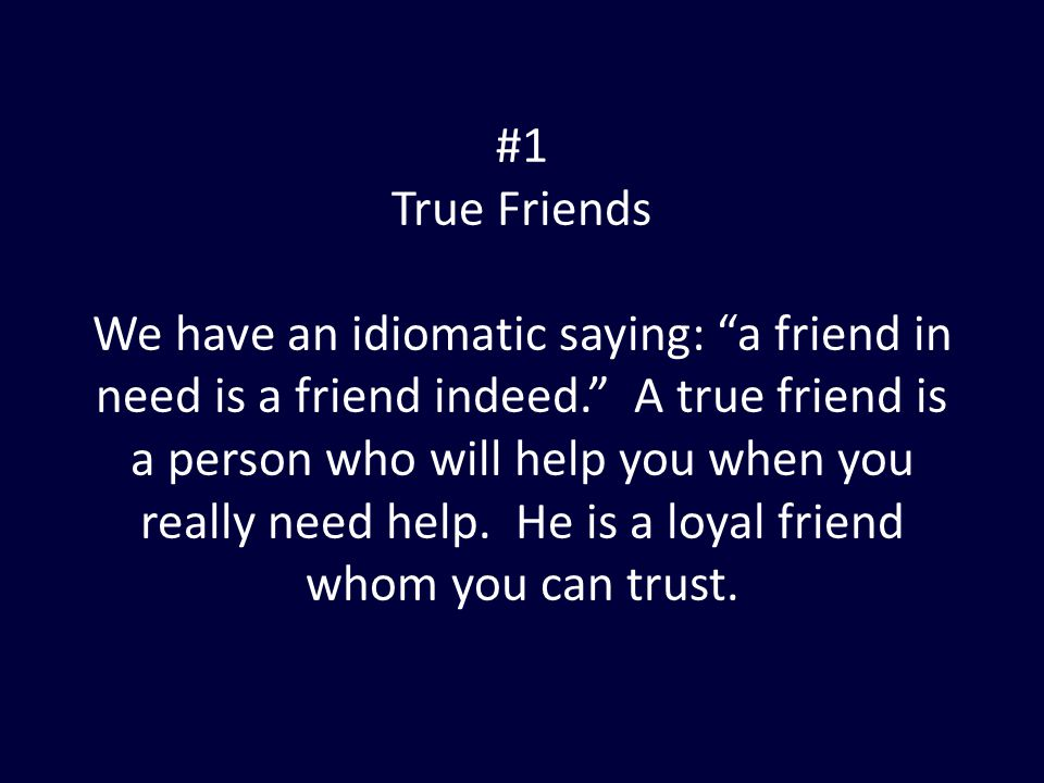 "#1 True Friends We have an idiomatic saying: ""a friend in need is a friend indeed."" A true friend is a person who will help you when you really need h"
