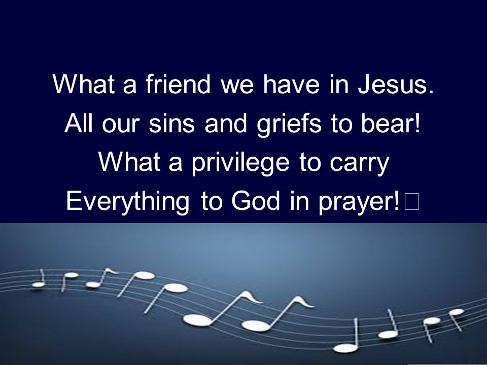 What a friend we have in Jesus. All our sins and griefs to bear! What a privilege to carry Everything to God in prayer!