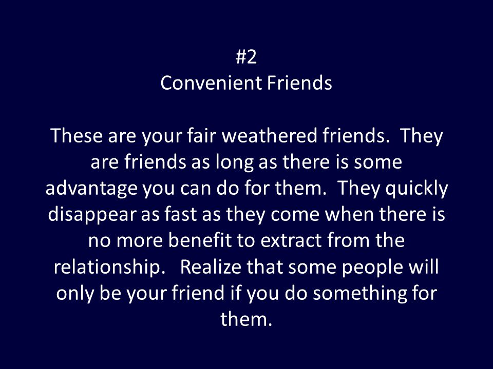#2 Convenient Friends These are your fair weathered friends. They are friends as long as there is some advantage you can do for them. They quickly dis