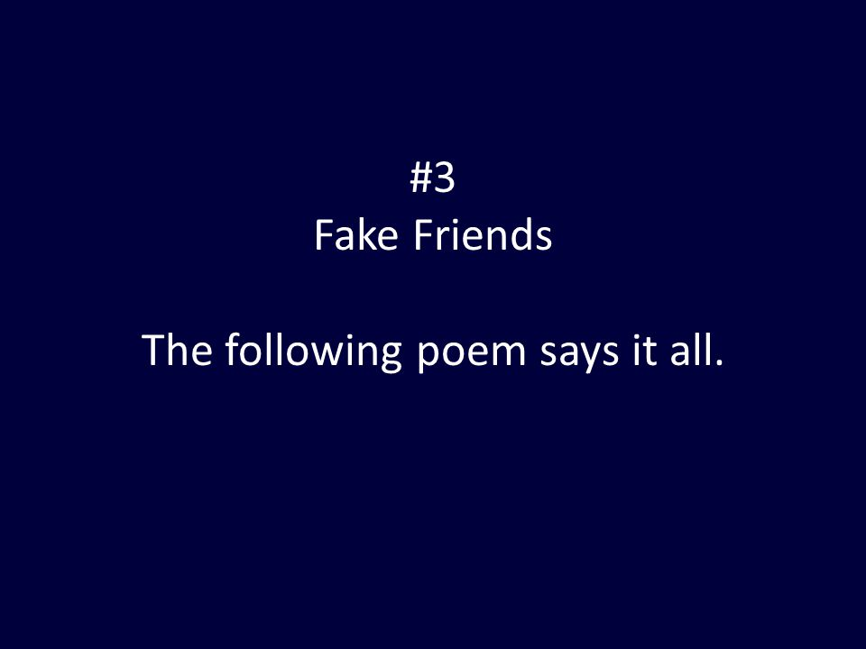 #3 Fake Friends The following poem says it all.