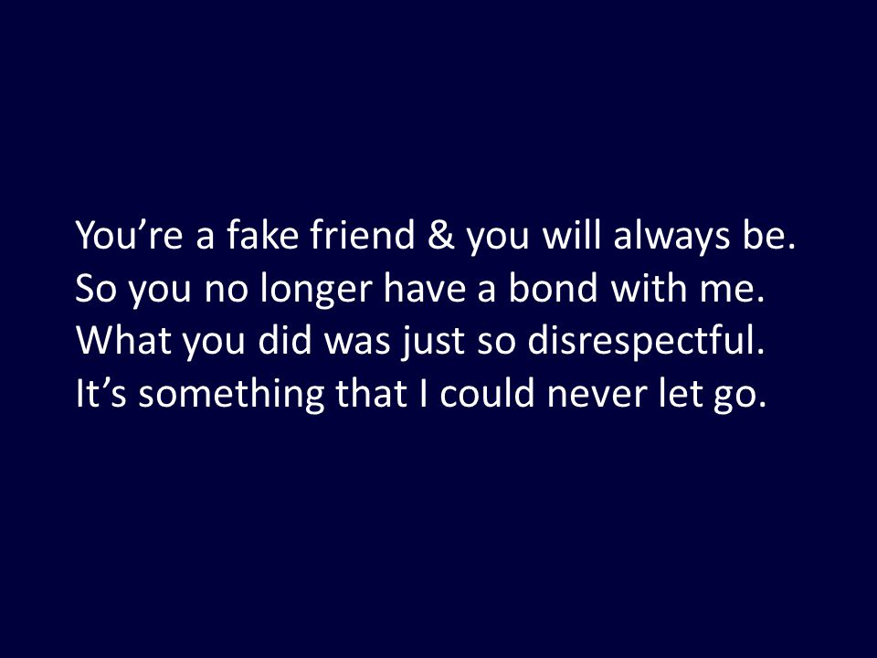 You're a fake friend & you will always be. So you no longer have a bond with me. What you did was just so disrespectful. It's something that I could n