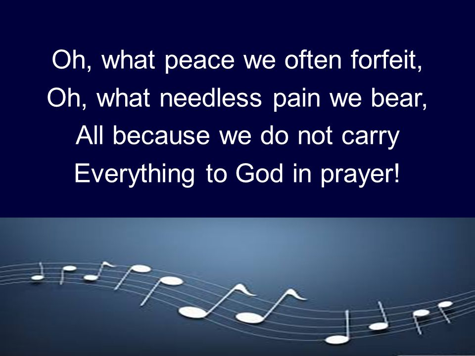 Oh, what peace we often forfeit, Oh, what needless pain we bear, All because we do not carry Everything to God in prayer!
