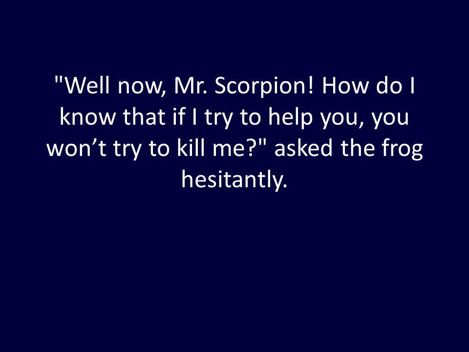Well now, Mr. Scorpion.