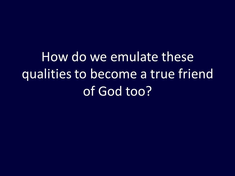 How do we emulate these qualities to become a true friend of God too?