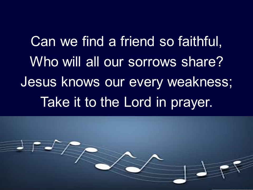 Can we find a friend so faithful, Who will all our sorrows share? Jesus knows our every weakness; Take it to the Lord in prayer.