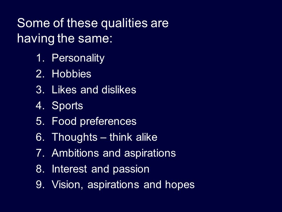 Some of these qualities are having the same: 1.Personality 2.Hobbies 3.Likes and dislikes 4.Sports 5.Food preferences 6.Thoughts – think alike 7.Ambit